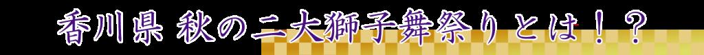 香川県 秋の二大獅子舞祭りとは!?